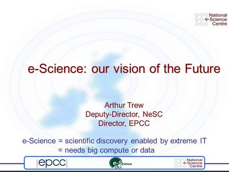 E-Science: our vision of the Future Arthur Trew Deputy-Director, NeSC Director, EPCC e-Science = scientific discovery enabled by extreme IT = needs big.