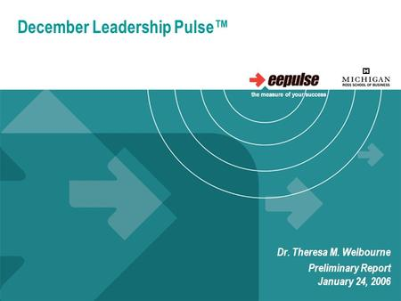 December Leadership Pulse™ Dr. Theresa M. Welbourne Preliminary Report January 24, 2006 the measure of your success.