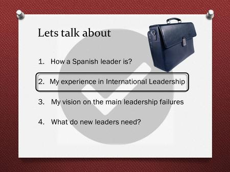 Lets talk about 1. How a Spanish leader is? 2.My experience in International Leadership 3.My vision on the main leadership failures 4.What do new leaders.