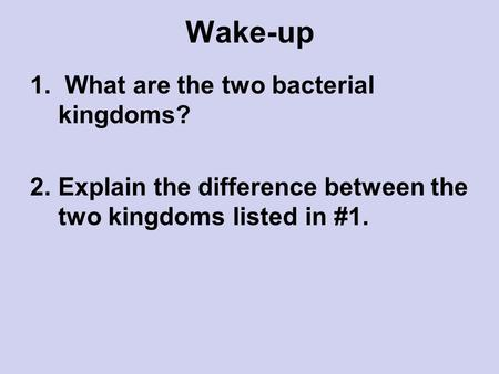 Wake-up 1. What are the two bacterial kingdoms? 2.Explain the difference between the two kingdoms listed in #1.