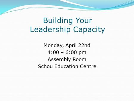 Building Your Leadership Capacity Monday, April 22nd 4:00 – 6:00 pm Assembly Room Schou Education Centre.