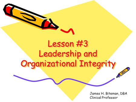 Lesson #3 Leadership and Organizational Integrity James H. Biteman, DBA Clinical Professor.