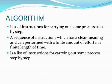 ALGORITHM List of instructions for carrying out some process step by step. A sequence of instructions which has a clear meaning and can performed with.