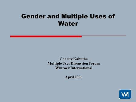 1 Gender and Multiple Uses of Water Charity Kabutha Multiple Uses Discussion Forum Winrock International April 2006.