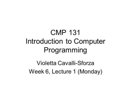 CMP 131 Introduction to Computer Programming Violetta Cavalli-Sforza Week 6, Lecture 1 (Monday)