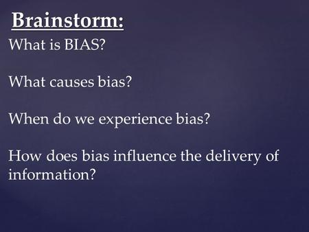 Brainstorm: What is BIAS? What causes bias? When do we experience bias? How does bias influence the delivery of information?