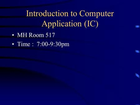 Introduction to Computer Application (IC) MH Room 517 Time : 7:00-9:30pm.