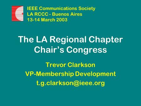 The LA Regional Chapter Chair's Congress Trevor Clarkson VP-Membership Development IEEE Communications Society LA RCCC - Buenos Aires.