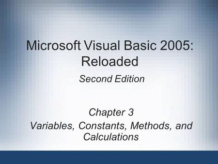 Microsoft Visual Basic 2005: Reloaded Second Edition Chapter 3 Variables, Constants, Methods, and Calculations.