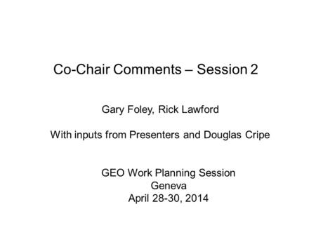 Co-Chair Comments – Session 2 Gary Foley, Rick Lawford With inputs from Presenters and Douglas Cripe GEO Work Planning Session Geneva April 28-30, 2014.