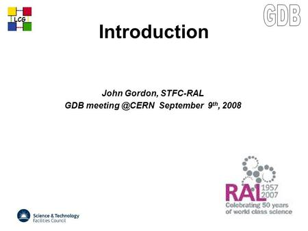 LCG Introduction John Gordon, STFC-RAL GDB September 9 th, 2008.