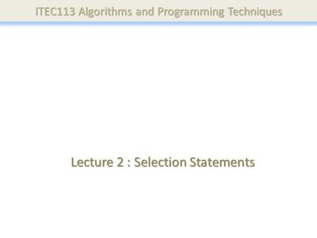 ITEC113 Algorithms and Programming Techniques Lecture 2 : Selection Statements.