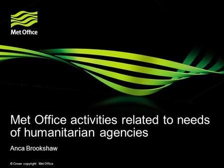 © Crown copyright Met Office Met Office activities related to needs of humanitarian agencies Anca Brookshaw.