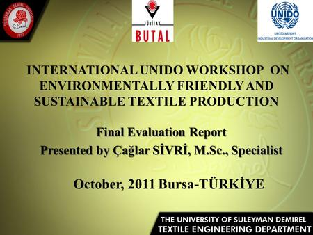 INTERNATIONAL UNIDO WORKSHOP ON ENVIRONMENTALLY FRIENDLY AND SUSTAINABLE TEXTILE PRODUCTION Final Evaluation Report Presented by Çağlar SİVRİ, M.Sc., Specialist.