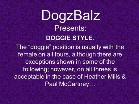 "DogzBalz Presents: DOGGIE STYLE. The ""doggie"" position is usually with the female on all fours, although there are exceptions shown in some of the following;"