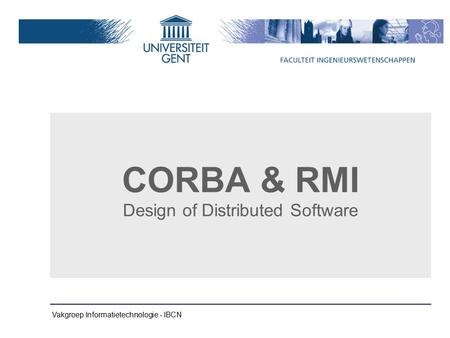 Vakgroep Informatietechnologie - IBCN CORBA & RMI Design of Distributed Software.