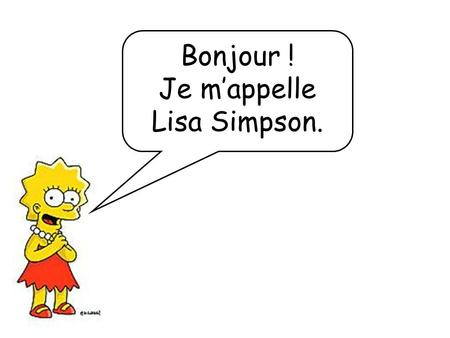 Bonjour ! Je m'appelle Lisa Simpson.. Ideas for using this PowerPoint: 1. For practising the members of the family, it uses people that pupils will know.
