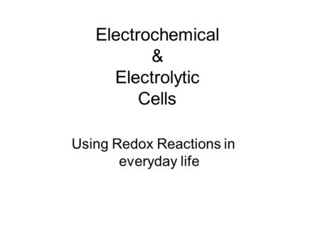 Electrochemical & Electrolytic Cells Using Redox Reactions in everyday life.