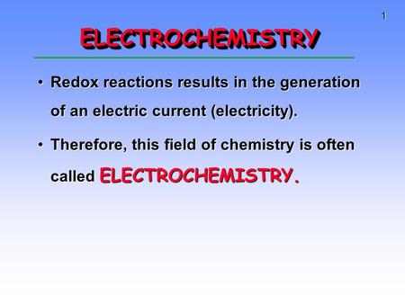 1 ELECTROCHEMISTRYELECTROCHEMISTRY Redox reactions results in the generation of an electric current (electricity).Redox reactions results in the generation.