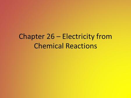Chapter 26 – Electricity from Chemical Reactions.