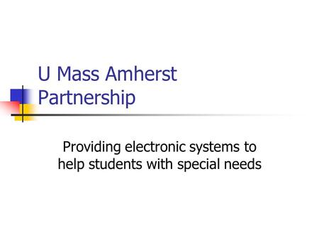 U Mass Amherst Partnership Providing electronic systems to help students with special needs.