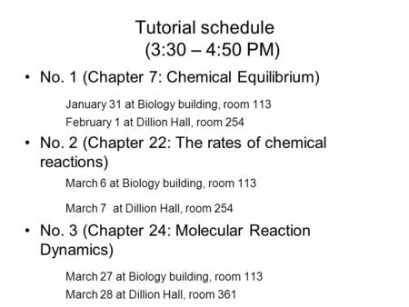 Tutorial schedule (3:30 – 4:50 PM) No. 1 (Chapter 7: Chemical Equilibrium) January 31 at Biology building, room 113 February 1 at Dillion Hall, room 254.