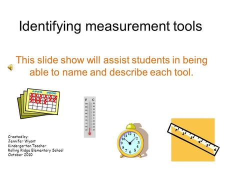 Identifying measurement tools This slide show will assist students in being able to name and describe each tool. Created by: Jennifer Wyant Kindergarten.