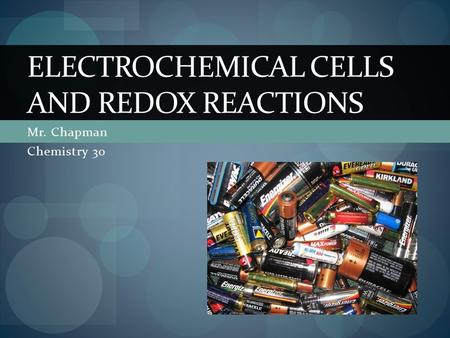 Mr. Chapman Chemistry 30 ELECTROCHEMICAL CELLS AND REDOX REACTIONS.