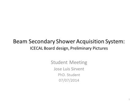 Beam Secondary Shower Acquisition System: ICECAL Board design, Preliminary Pictures Student Meeting Jose Luis Sirvent PhD. Student 07/07/2014 1.