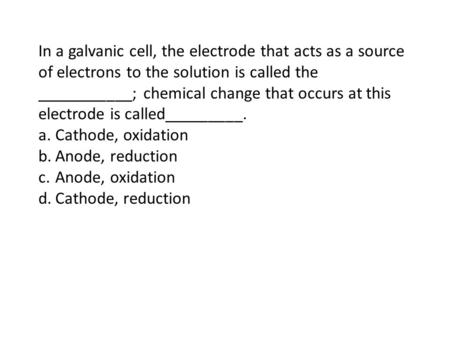 In a galvanic cell, the electrode that acts as a source of electrons to the solution is called the ___________; chemical change that occurs at this electrode.