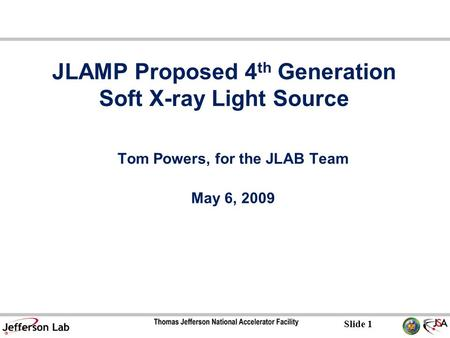 Slide 1 JLAMP Proposed 4 th Generation Soft X-ray Light Source Tom Powers, for the JLAB Team May 6, 2009.