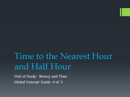 Time to the Nearest Hour and Half Hour Unit of Study: Money and Time Global Concept Guide: 4 of 5.