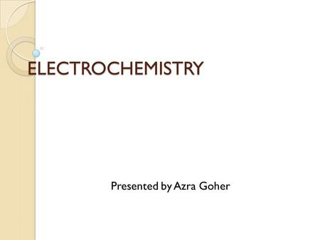 ELECTROCHEMISTRY Presented by Azra Goher. ELECTROCHEMICAL CELLS Defination It is a cell which converts chemical energy into electrical energy. Components.
