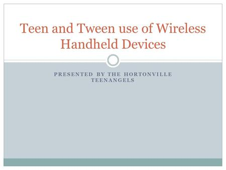 PRESENTED BY THE HORTONVILLE TEENANGELS Teen and Tween use of Wireless Handheld Devices.