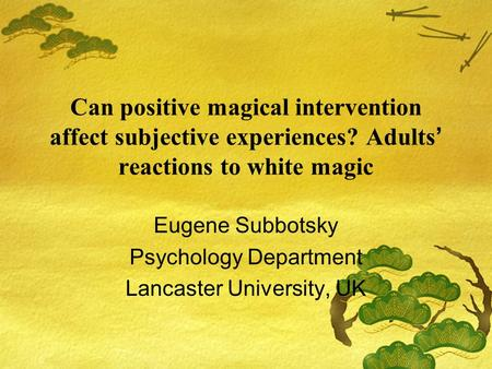 Can positive magical intervention affect subjective experiences? Adults ' reactions to white magic Eugene Subbotsky Psychology Department Lancaster University,