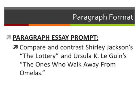 "Paragraph Format  PARAGRAPH ESSAY PROMPT:  Compare and contrast Shirley Jackson's ""The Lottery"" and Ursula K. Le Guin's ""The Ones Who Walk Away From."