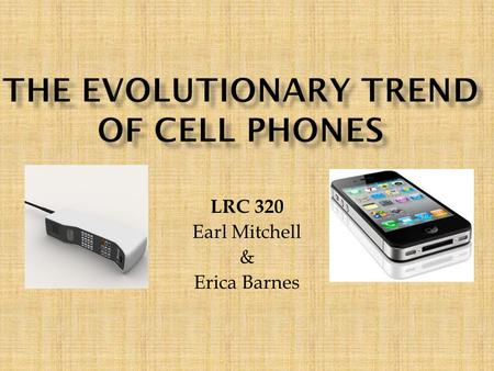 LRC 320 Earl Mitchell & Erica Barnes. Cellular devices have pretty much developed as an necessity for the adult human being. We use cell phones more now.