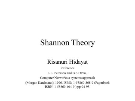 Shannon Theory Risanuri Hidayat Reference L L Peterson and B S Davie, Computer Networks:a systems approach (Morgan Kaufmann), 1996. ISBN: 1-55860-368-9.