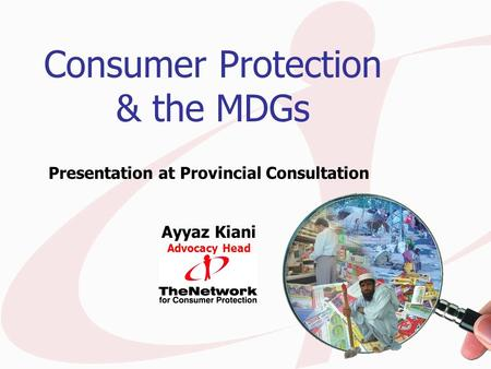 Consumer Protection & the MDGs Presentation at Provincial Consultation Ayyaz Kiani Advocacy Head.
