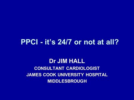 PPCI - it's 24/7 or not at all? Dr JIM HALL CONSULTANT CARDIOLOGIST JAMES COOK UNIVERSITY HOSPITAL MIDDLESBROUGH.