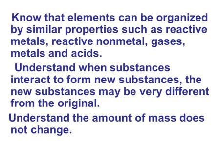Know that elements can be organized by similar properties such as reactive metals, reactive nonmetal, gases, metals and acids. Understand when substances.