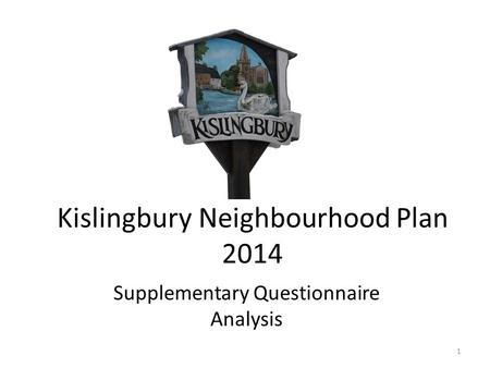 Kislingbury Neighbourhood Plan 2014 Supplementary Questionnaire Analysis 1.