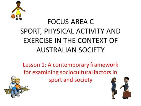 FOCUS AREA C SPORT, PHYSICAL ACTIVITY AND EXERCISE IN THE CONTEXT OF AUSTRALIAN SOCIETY Lesson 1: A contemporary framework for examining sociocultural.