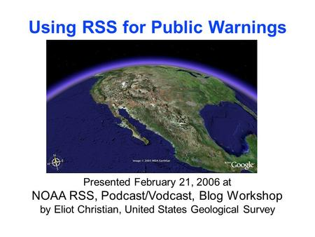 Presented February 21, 2006 at NOAA RSS, Podcast/Vodcast, Blog Workshop by Eliot Christian, United States Geological Survey Using RSS for Public Warnings.