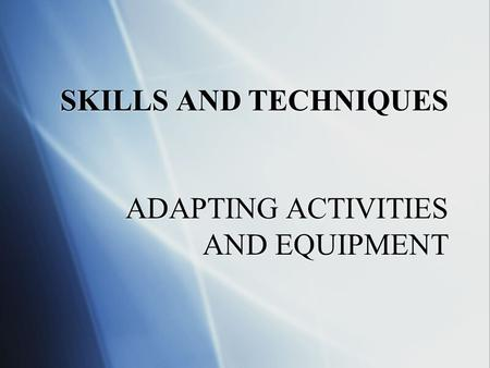 SKILLS AND TECHNIQUES ADAPTING ACTIVITIES AND EQUIPMENT.