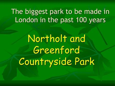 The biggest park to be made in London in the past 100 years Northolt and Greenford Countryside Park.