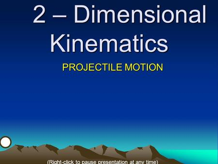 2 – Dimensional Kinematics PROJECTILE MOTION (Right-click to pause presentation at any time)
