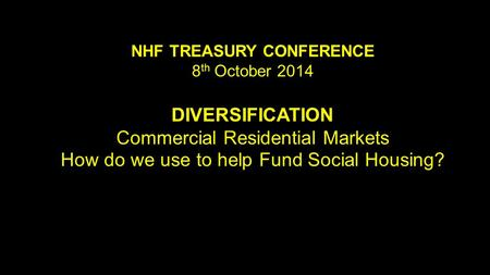 NHF TREASURY CONFERENCE 8 th October 2014 DIVERSIFICATION Commercial Residential Markets How do we use to help Fund Social Housing?