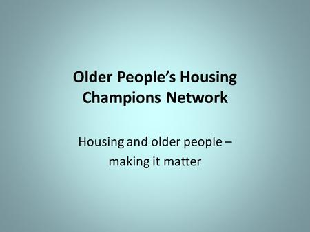 Older People's Housing Champions Network Housing and older people – making it matter.