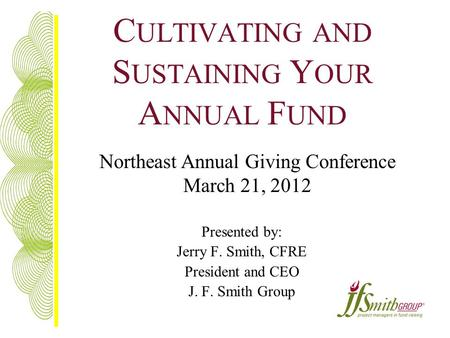 C ULTIVATING AND S USTAINING Y OUR A NNUAL F UND Presented by: Jerry F. Smith, CFRE President and CEO J. F. Smith Group Northeast Annual Giving Conference.